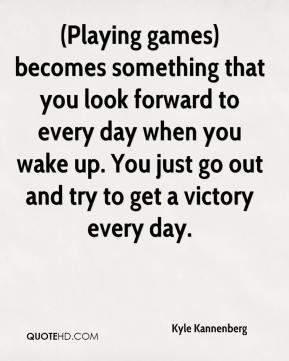 Kyle Kannenberg  - (Playing games) becomes something that you look forward to every day when you wake up. You just go out and try to get a victory every day.