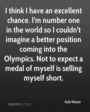 Kyle Nissen  - I think I have an excellent chance. I'm number one in the world so I couldn't imagine a better position coming into the Olympics. Not to expect a medal of myself is selling myself short.