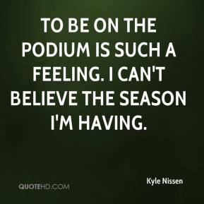 Kyle Nissen  - To be on the podium is such a feeling. I can't believe the season I'm having.