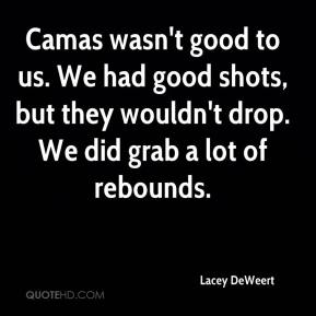 Camas wasn't good to us. We had good shots, but they wouldn't drop. We did grab a lot of rebounds.
