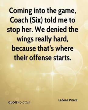 Ladona Pierce  - Coming into the game, Coach (Six) told me to stop her. We denied the wings really hard, because that's where their offense starts.