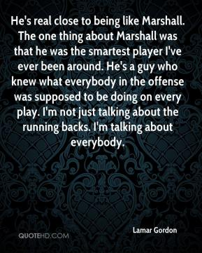 Lamar Gordon  - He's real close to being like Marshall. The one thing about Marshall was that he was the smartest player I've ever been around. He's a guy who knew what everybody in the offense was supposed to be doing on every play. I'm not just talking about the running backs. I'm talking about everybody.