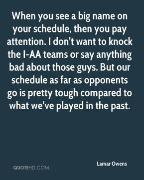 Lamar Owens  - When you see a big name on your schedule, then you pay attention. I don't want to knock the I-AA teams or say anything bad about those guys. But our schedule as far as opponents go is pretty tough compared to what we've played in the past.