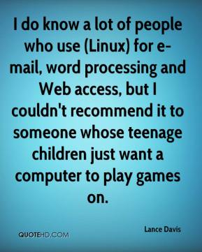 Lance Davis  - I do know a lot of people who use (Linux) for e-mail, word processing and Web access, but I couldn't recommend it to someone whose teenage children just want a computer to play games on.