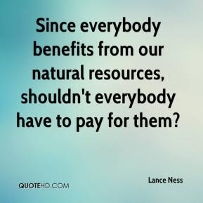 Lance Ness  - Since everybody benefits from our natural resources, shouldn't everybody have to pay for them?