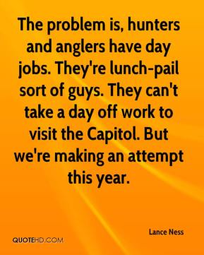 Lance Ness  - The problem is, hunters and anglers have day jobs. They're lunch-pail sort of guys. They can't take a day off work to visit the Capitol. But we're making an attempt this year.