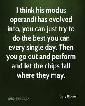 Larry Bloom  - I think his modus operandi has evolved into, you can just try to do the best you can every single day. Then you go out and perform and let the chips fall where they may.
