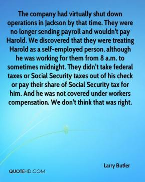 Larry Butler  - The company had virtually shut down operations in Jackson by that time. They were no longer sending payroll and wouldn't pay Harold. We discovered that they were treating Harold as a self-employed person, although he was working for them from 8 a.m. to sometimes midnight. They didn't take federal taxes or Social Security taxes out of his check or pay their share of Social Security tax for him. And he was not covered under workers compensation. We don't think that was right.
