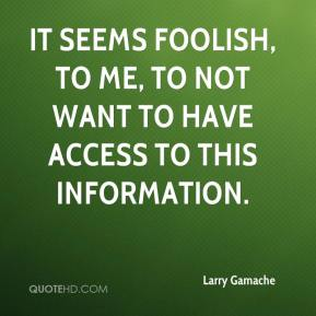 Larry Gamache  - It seems foolish, to me, to not want to have access to this information.