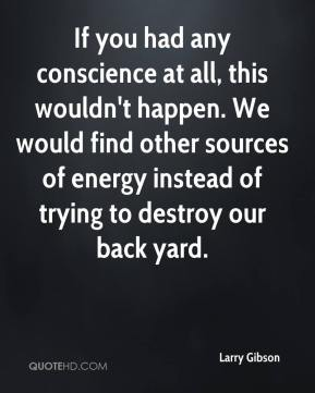 Larry Gibson  - If you had any conscience at all, this wouldn't happen. We would find other sources of energy instead of trying to destroy our back yard.