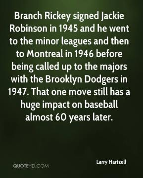 Larry Hartzell  - Branch Rickey signed Jackie Robinson in 1945 and he went to the minor leagues and then to Montreal in 1946 before being called up to the majors with the Brooklyn Dodgers in 1947. That one move still has a huge impact on baseball almost 60 years later.