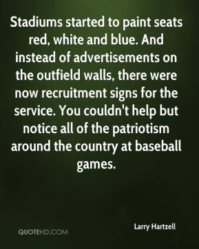 Larry Hartzell  - Stadiums started to paint seats red, white and blue. And instead of advertisements on the outfield walls, there were now recruitment signs for the service. You couldn't help but notice all of the patriotism around the country at baseball games.
