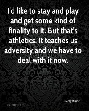 Larry Kruse  - I'd like to stay and play and get some kind of finality to it. But that's athletics. It teaches us adversity and we have to deal with it now.