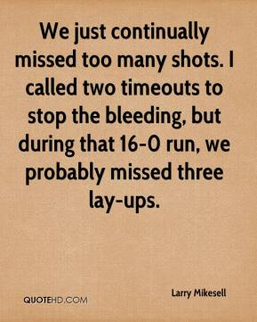 Larry Mikesell  - We just continually missed too many shots. I called two timeouts to stop the bleeding, but during that 16-0 run, we probably missed three lay-ups.