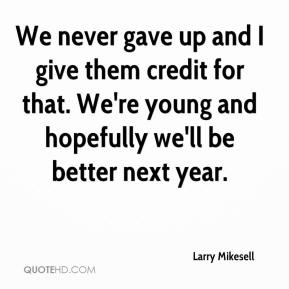 Larry Mikesell  - We never gave up and I give them credit for that. We're young and hopefully we'll be better next year.