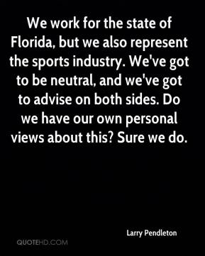Larry Pendleton  - We work for the state of Florida, but we also represent the sports industry. We've got to be neutral, and we've got to advise on both sides. Do we have our own personal views about this? Sure we do.