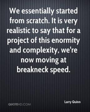 Larry Quinn  - We essentially started from scratch. It is very realistic to say that for a project of this enormity and complexity, we're now moving at breakneck speed.
