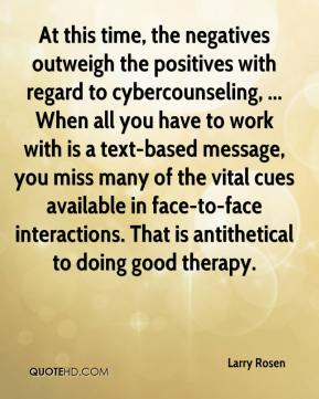 Larry Rosen  - At this time, the negatives outweigh the positives with regard to cybercounseling, ... When all you have to work with is a text-based message, you miss many of the vital cues available in face-to-face interactions. That is antithetical to doing good therapy.