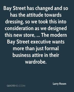 Larry Rosen  - Bay Street has changed and so has the attitude towards dressing, so we took this into consideration as we designed this new store, ... The modern Bay Street executive wants more than just formal business attire in their wardrobe.