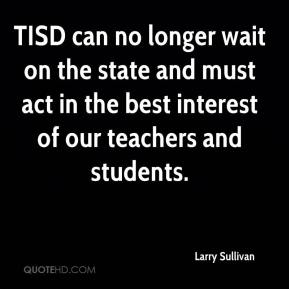 Larry Sullivan  - TISD can no longer wait on the state and must act in the best interest of our teachers and students.