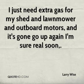 I just need extra gas for my shed and lawnmower and outboard motors, and it's gone go up again I'm sure real soon.