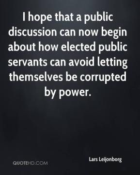 Lars Leijonborg  - I hope that a public discussion can now begin about how elected public servants can avoid letting themselves be corrupted by power.