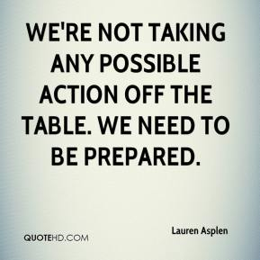 Lauren Asplen  - We're not taking any possible action off the table. We need to be prepared.