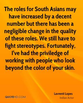 Lavrenti Lopes - The roles for South Asians may have increased by a decent number but there has been a negligible change in the quality of these roles. We still have to fight stereotypes. Fortunately, I've had the priviledge of working with people who look beyond the color of your skin.