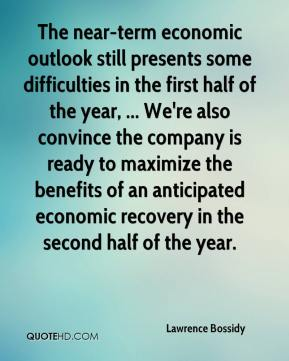 Lawrence Bossidy  - The near-term economic outlook still presents some difficulties in the first half of the year, ... We're also convince the company is ready to maximize the benefits of an anticipated economic recovery in the second half of the year.