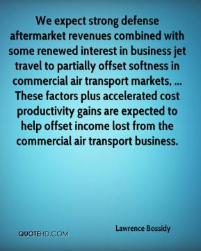 We expect strong defense aftermarket revenues combined with some renewed interest in business jet travel to partially offset softness in commercial air transport markets, ... These factors plus accelerated cost productivity gains are expected to help offset income lost from the commercial air transport business.