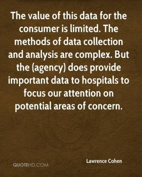 Lawrence Cohen  - The value of this data for the consumer is limited. The methods of data collection and analysis are complex. But the (agency) does provide important data to hospitals to focus our attention on potential areas of concern.