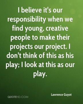 Lawrence Guyot  - I believe it's our responsibility when we find young, creative people to make their projects our project. I don't think of this as his play; I look at this as our play.