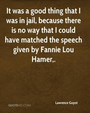 Lawrence Guyot  - It was a good thing that I was in jail, because there is no way that I could have matched the speech given by Fannie Lou Hamer.