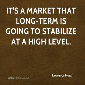 Lawrence Horan  - It's a market that long-term is going to stabilize at a high level.