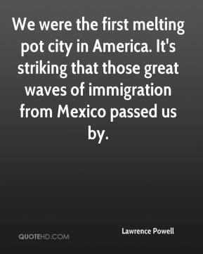 Lawrence Powell  - We were the first melting pot city in America. It's striking that those great waves of immigration from Mexico passed us by.