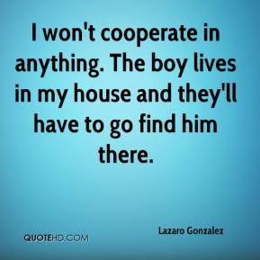 Lazaro Gonzalez  - I won't cooperate in anything. The boy lives in my house and they'll have to go find him there.