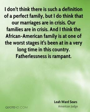 I don't think there is such a definition of a perfect family, but I do think that our marriages are in crisis. Our families are in crisis. And I think the African-American family is at one of the worst stages it's been at in a very long time in this country. Fatherlessness is rampant.