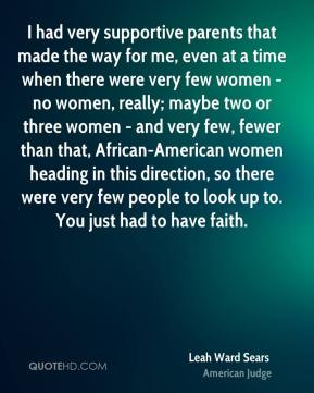 I had very supportive parents that made the way for me, even at a time when there were very few women - no women, really; maybe two or three women - and very few, fewer than that, African-American women heading in this direction, so there were very few people to look up to. You just had to have faith.