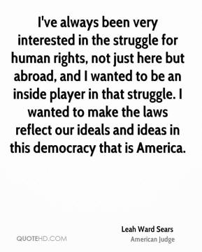 I've always been very interested in the struggle for human rights, not just here but abroad, and I wanted to be an inside player in that struggle. I wanted to make the laws reflect our ideals and ideas in this democracy that is America.