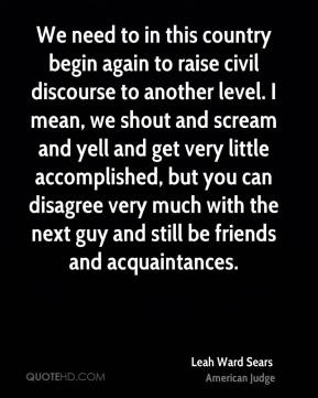 We need to in this country begin again to raise civil discourse to another level. I mean, we shout and scream and yell and get very little accomplished, but you can disagree very much with the next guy and still be friends and acquaintances.
