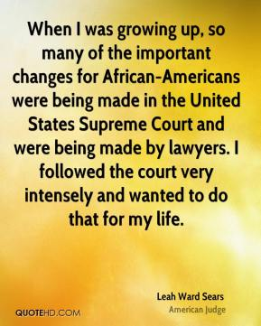 When I was growing up, so many of the important changes for African-Americans were being made in the United States Supreme Court and were being made by lawyers. I followed the court very intensely and wanted to do that for my life.