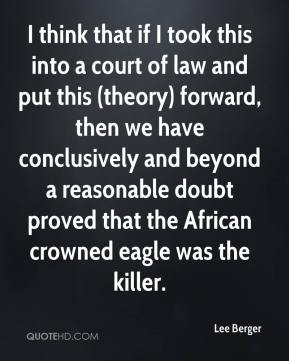 Lee Berger  - I think that if I took this into a court of law and put this (theory) forward, then we have conclusively and beyond a reasonable doubt proved that the African crowned eagle was the killer.