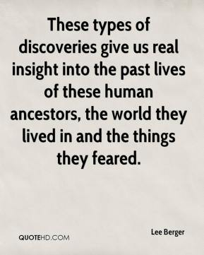 Lee Berger  - These types of discoveries give us real insight into the past lives of these human ancestors, the world they lived in and the things they feared.