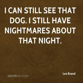 I can still see that dog. I still have nightmares about that night.