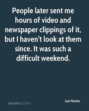 People later sent me hours of video and newspaper clippings of it, but I haven't look at them since. It was such a difficult weekend.