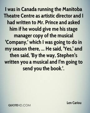 Len Cariou  - I was in Canada running the Manitoba Theatre Centre as artistic director and I had written to Mr. Prince and asked him if he would give me his stage manager copy of the musical 'Company,' which I was going to do in my season there, ... He said, 'Yes,' and then said, 'By the way, Stephen's written you a musical and I'm going to send you the book.'.
