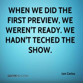 Len Cariou  - When we did the first preview, we weren't ready. We hadn't teched the show.