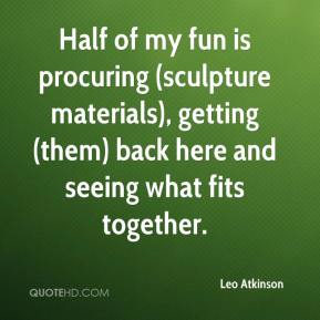 Leo Atkinson  - Half of my fun is procuring (sculpture materials), getting (them) back here and seeing what fits together.