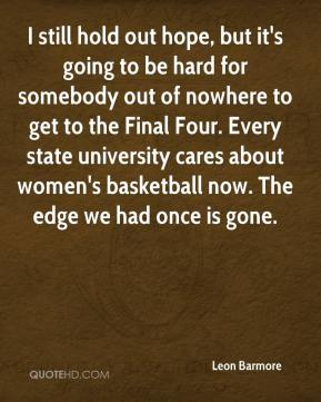 I still hold out hope, but it's going to be hard for somebody out of nowhere to get to the Final Four. Every state university cares about women's basketball now. The edge we had once is gone.