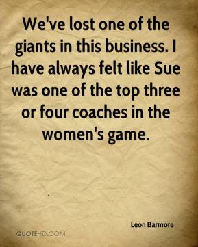 We've lost one of the giants in this business. I have always felt like Sue was one of the top three or four coaches in the women's game.